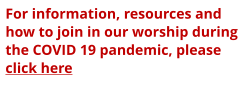 For information, resources and how to join in our worship during the COVID 19 pandemic, please click here