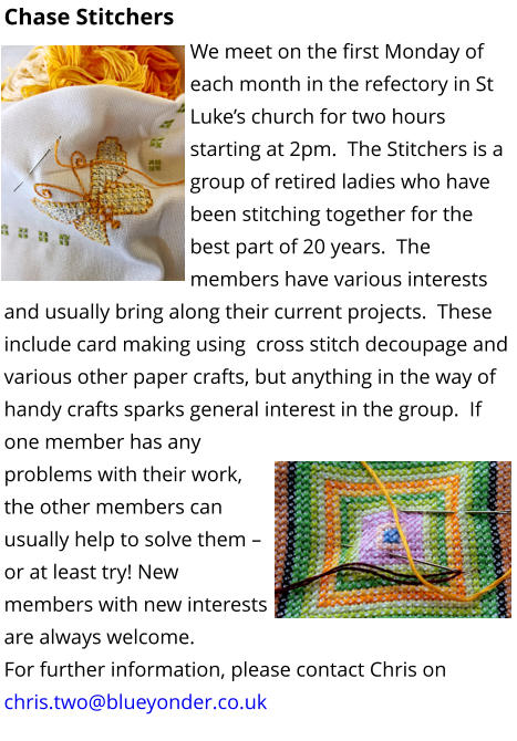 Chase Stitchers We meet on the first Monday of each month in the refectory in St Luke's church for two hours starting at 2pm.  The Stitchers is a group of retired ladies who have been stitching together for the best part of 20 years.  The members have various interests and usually bring along their current projects.  These include card making using  cross stitch decoupage and various other paper crafts, but anything in the way of handy crafts sparks general interest in the group.  If one member has any problems with their work, the other members can usually help to solve them – or at least try! New members with new interests are always welcome. For further information, please contact Chris on chris.two@blueyonder.co.uk